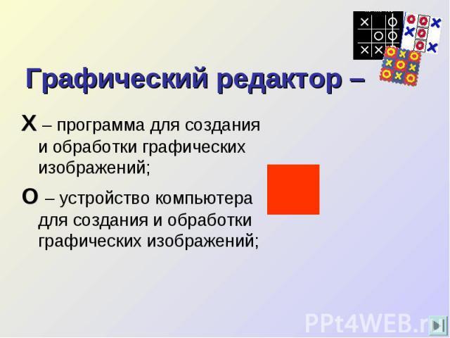 Графический редактор – Х – программа для создания и обработки графических изображений;О – устройство компьютера для создания и обработки графических изображений;