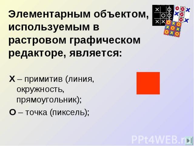 Элементарным объектом, используемым в растровом графическом редакторе, является: Х – примитив (линия, окружность, прямоугольник);О – точка (пиксель);
