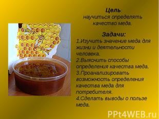 Цель: научиться определять качество меда. Задачи:1.Изучить значение меда для жиз