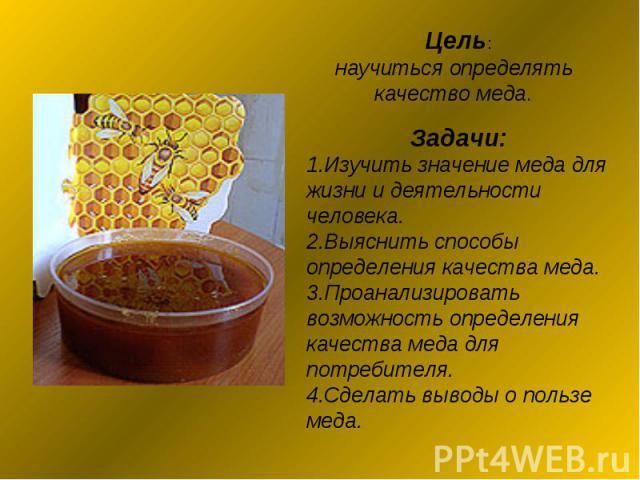 Цель: научиться определять качество меда. Задачи:1.Изучить значение меда для жизни и деятельности человека.2.Выяснить способы определения качества меда.3.Проанализировать возможность определения качества меда для потребителя.4.Сделать выводы о польз…