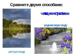 Сравните двумя способами:родниковую водуречную воду