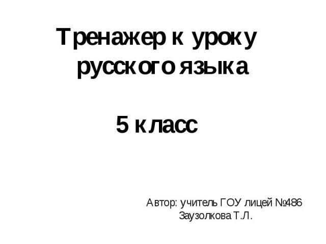 Тренажер к уроку русского языка5 классАвтор: учитель ГОУ лицей №486 Заузолкова Т.Л.
