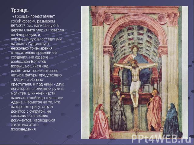 Троица. «Троица» представляет собой фреску, размером 667х317 см., написанную в церкви Санта Мария Новелла во Флоренции, и перенесённую впоследствии на холст. Существует несколько точек зрения относительно времени её создания. На фреске изображён Бог…