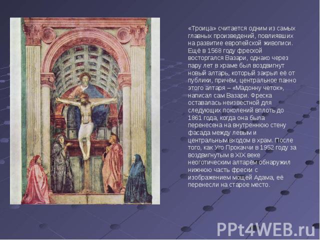 «Троица» считается одним из самых главных произведений, повлиявших на развитие европейской живописи. Ещё в 1568 году фреской восторгался Вазари, однако через пару лет в храме был воздвигнут новый алтарь, который закрыл её от публики, причём, централ…
