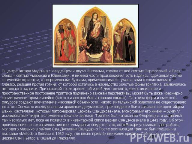 В центре алтаря Мадонна с младенцем и двумя ангелами, справа от неё святые Варфоломей и Блез, слева – святые Амвросий и Ювеналий. В нижней части произведения есть надпись, сделанная уже не готическим шрифтом, а современными буквами, применявшимися г…