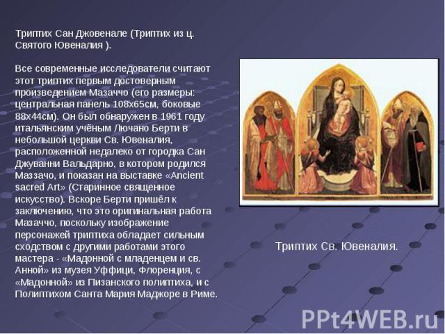 Триптих Сан Джовенале (Триптих из ц. Святого Ювеналия ). Все современные исследователи считают этот триптих первым достоверным произведением Мазаччо (его размеры: центральная панель 108х65см, боковые 88х44см). Он был обнаружен в 1961 году итальянски…
