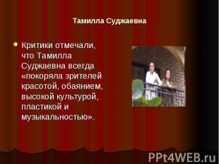 Тамилла Суджаевна Критики отмечали, что Тамилла Суджаевна всегда «покоряла зрите