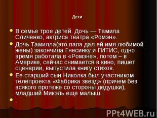 Дети В семье трое детей. Дочь — Тамила Сличенко, актриса театра «Ромэн».Дочь Там