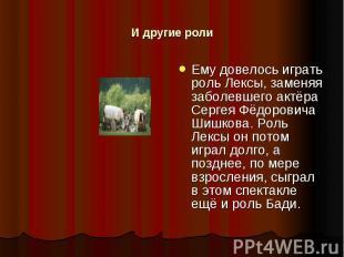 И другие роли Ему довелось играть роль Лексы, заменяя заболевшего актёра Сергея