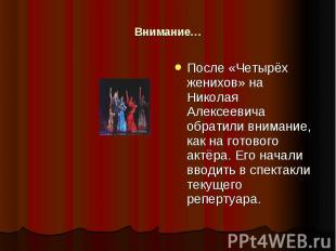 Внимание… После «Четырёх женихов» на Николая Алексеевича обратили внимание, как