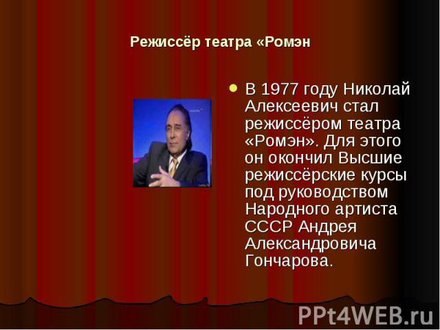 Режиссёр театра «Ромэн В 1977 году Николай Алексеевич стал режиссёром театра «Ромэн». Для этого он окончил Высшие режиссёрские курсы под руководством Народного артиста СССР Андрея Александровича Гончарова.