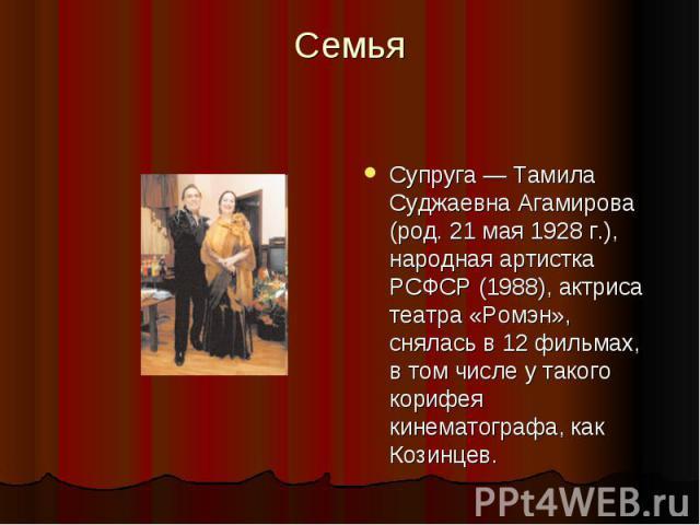 Семья Супруга — Тамила Суджаевна Агамирова (род. 21 мая 1928 г.), народная артистка РСФСР (1988), актриса театра «Ромэн», снялась в 12 фильмах, в том числе у такого корифея кинематографа, как Козинцев.