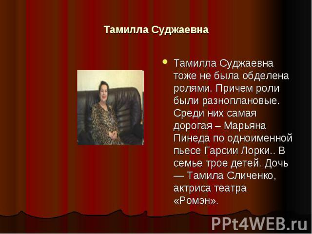 Тамилла Суджаевна Тамилла Суджаевна тоже не была обделена ролями. Причем роли были разноплановые. Среди них самая дорогая – Марьяна Пинеда по одноименной пьесе Гарсии Лорки.. В семье трое детей. Дочь — Тамила Сличенко, актриса театра «Ромэн».