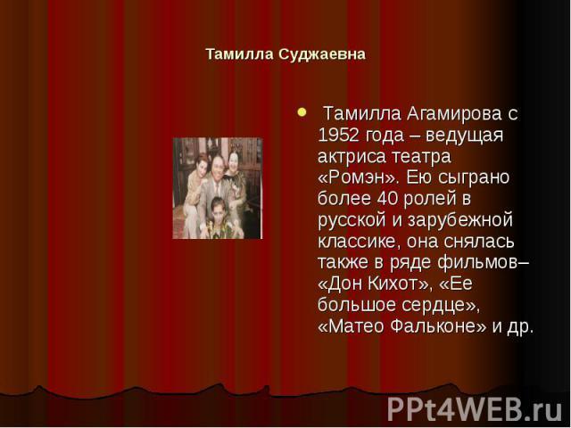 Тамилла Суджаевна Тамилла Агамирова с 1952 года – ведущая актриса театра «Ромэн». Ею сыграно более 40 ролей в русской и зарубежной классике, она снялась также в ряде фильмов– «Дон Кихот», «Ее большое сердце», «Матео Фальконе» и др.