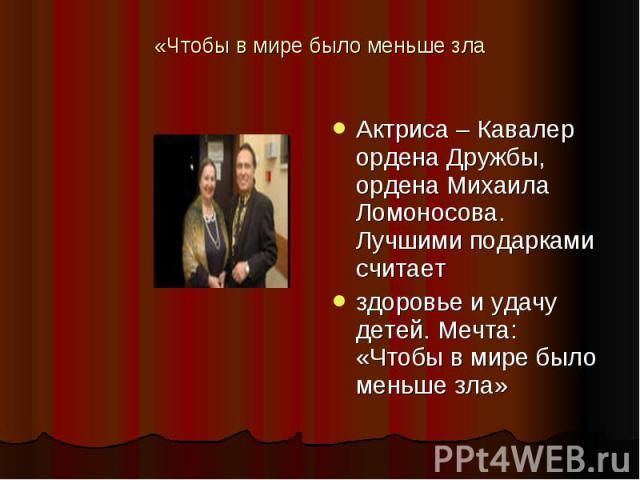 «Чтобы в мире было меньше зла Актриса – Кавалер ордена Дружбы, ордена Михаила Ломоносова. Лучшими подарками считаетздоровье и удачу детей. Мечта: «Чтобы в мире было меньше зла»
