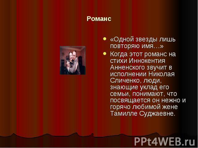 Романс «Одной звезды лишь повторяю имя…»Когда этот романс на стихи Иннокентия Анненского звучит в исполнении Николая Сличенко, люди, знающие уклад его семьи, понимают, что посвящается он нежно и горячо любимой жене Тамилле Суджаевне.
