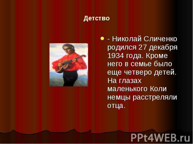 Детство - Николай Сличенко родился 27 декабря 1934 года. Кроме него в семье было еще четверо детей. На глазах маленького Коли немцы расстреляли отца.