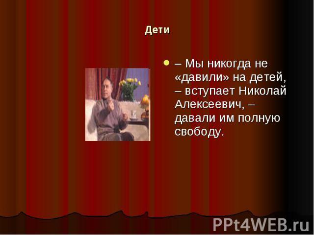 Дети – Мы никогда не «давили» на детей, – вступает Николай Алексеевич, – давали им полную свободу.