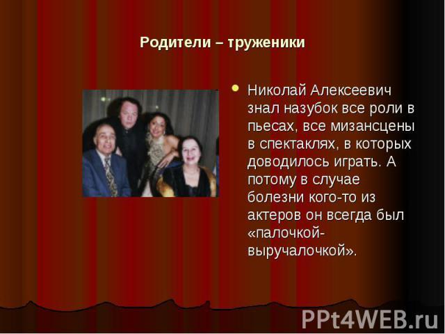 Родители – труженики Николай Алексеевич знал назубок все роли в пьесах, все мизансцены в спектаклях, в которых доводилось играть. А потому в случае болезни кого-то из актеров он всегда был «палочкой-выручалочкой».