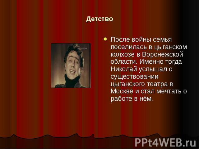Детство После войны семья поселилась в цыганском колхозе в Воронежской области. Именно тогда Николай услышал о существовании цыганского театра в Москве и стал мечтать о работе в нём.
