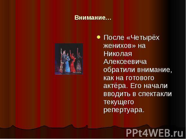 Внимание… После «Четырёх женихов» на Николая Алексеевича обратили внимание, как на готового актёра. Его начали вводить в спектакли текущего репертуара.