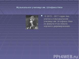 Музыкальное училище им. Штефана Няги В 1973—1977 годах она училась в музыкальном