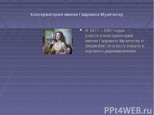 Консерватория имени Гавриила Музическу В 1977—1982 годах — учится в консерватори