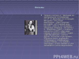 Фильмы Чепрага снялась в 7 фильмах на Центральном телевидении СССР 11 фильмах на