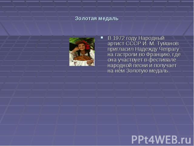 Золотая медаль В 1972 году Народный артист СССР И. М. Туманов пригласил Надежду Чепрагу на гастроли во Францию, где она участвует в фестивале народной песни и получает на нём Золотую медаль.