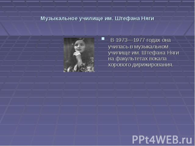 Музыкальное училище им. Штефана Няги В 1973—1977 годах она училась в музыкальном училище им. Штефана Няги на факультетах вокала хорового дирижирования.