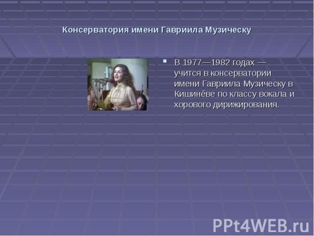 Консерватория имени Гавриила Музическу В 1977—1982 годах — учится в консерватории имени Гавриила Музическу в Кишинёве по классу вокала и хорового дирижирования.