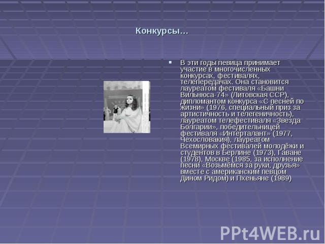 Конкурсы… В эти годы певица принимает участие в многочисленных конкурсах, фестивалях, телепередачах. Она становится лауреатом фестиваля «Башни Вильнюса-74» (Литовская ССР), дипломантом конкурса «С песней по жизни» (1976, специальный приз за артистич…
