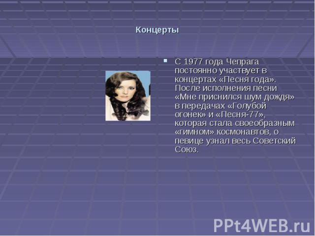 Концерты С 1977 года Чепрага постоянно участвует в концертах «Песня года». После исполнения песни «Мне приснился шум дождя» в передачах «Голубой огонек» и «Песня-77», которая стала своеобразным «гимном» космонавтов, о певице узнал весь Советский Союз.