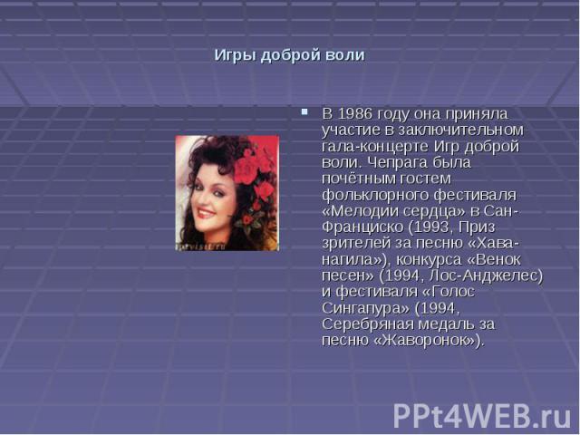 Игры доброй воли В 1986 году она приняла участие в заключительном гала-концерте Игр доброй воли. Чепрага была почётным гостем фольклорного фестиваля «Мелодии сердца» в Сан-Франциско (1993, Приз зрителей за песню «Хава-нагила»), конкурса «Венок песен…