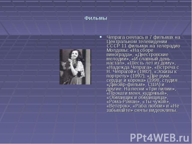Фильмы Чепрага снялась в 7 фильмах на Центральном телевидении СССР 11 фильмах на телерадио Молдовы: «На сборе винограда», «Днестровские мелодии», «И славный день настал», «Шесть лет из дому», «Надежда Чепрага», «Встреча с Н. Чепрагой» (1982), «Эскиз…