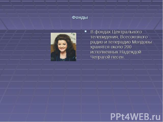 Фонды В фондах Центрального телевидения, Всесоюзного радио и телерадио Молдовы хранятся около 200 исполненных Надеждой Чепрагой песен.