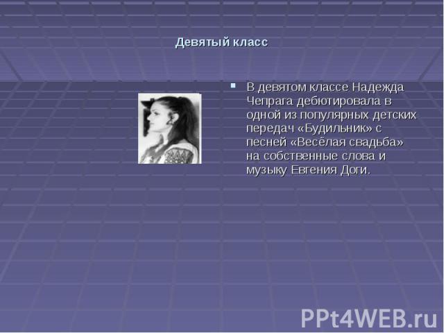 Девятый класс В девятом классе Надежда Чепрага дебютировала в одной из популярных детских передач «Будильник» с песней «Весёлая свадьба» на собственные слова и музыку Евгения Доги.