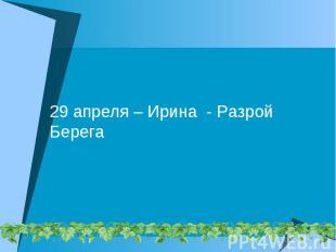 29 апреля – Ирина - Разрой Берега