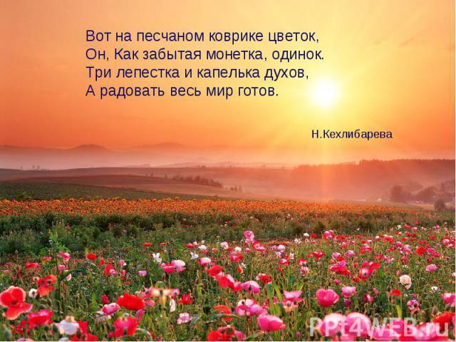 Вот на песчаном коврике цветок,Он, Как забытая монетка, одинок.Три лепестка и капелька духов,А радовать весь мир готов. Н.Кехлибарева