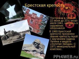 Брестская крепость Построена в 1833-38, 22 июня до 20-х чисел июля 1941, находяс