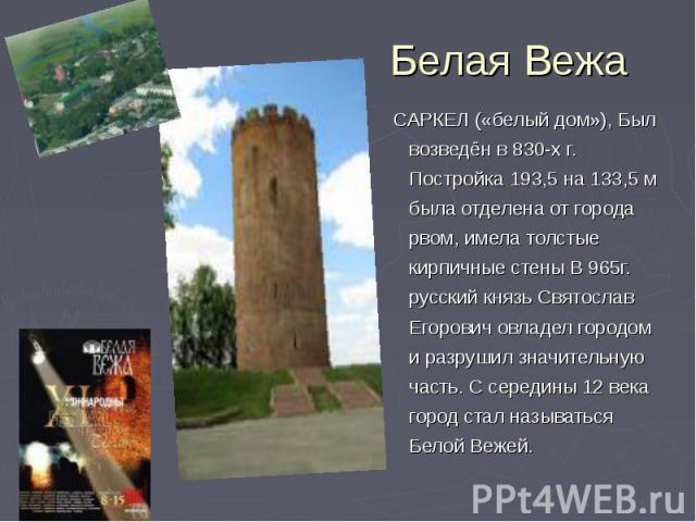 Белая Вежа САРКЕЛ («белый дом»), Был возведён в 830-х г. Постройка 193,5 на 133,5 м была отделена от города рвом, имела толстые кирпичные стены В 965г. русский князь Святослав Егорович овладел городом и разрушил значительную часть. С середины 12 век…
