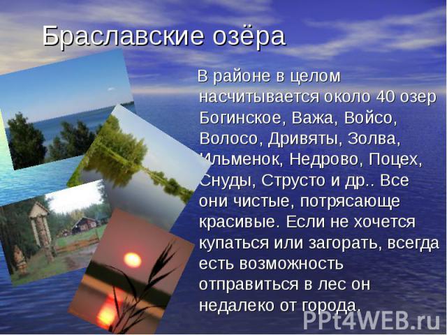 Браславские озёра В районе в целом насчитывается около 40 озер Богинское, Важа, Войсо, Волосо, Дривяты, Золва, Ильменок, Недрово, Поцех, Снуды, Струсто и др.. Все они чистые, потрясающе красивые. Если не хочется купаться или загорать, всегда есть во…