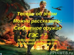 Марковская МСПОШ 2005 г Теперь об этом Можно рассказать:Секретное оружиеГЭС – 7П