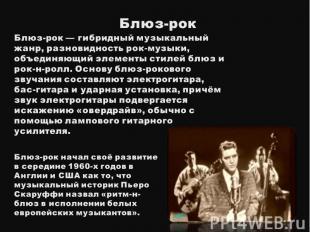 Блюз-рокБлюз-рок— гибридный музыкальный жанр, разновидность рок-музыки, объедин