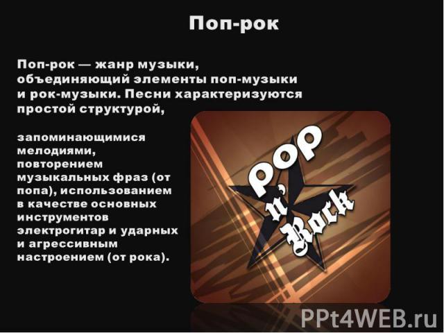 Поп-рокПоп-рок— жанр музыки, объединяющий элементы поп-музыки и рок-музыки. Песни характеризуются простой структурой, запоминающимися мелодиями, повторением музыкальных фраз (от попа), использованием в качестве основных инструментов электрогитар и …
