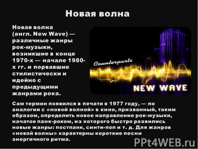 Новая волнаНовая волна(англ. New Wave) — различные жанры рок-музыки, возникшие в конце 1970-х — начале 1980-х гг. и порвавшие стилистически и идейно с предыдущими жанрами рока. Сам термин появился в печати в 1977 году, — по аналогии с «новой волно…