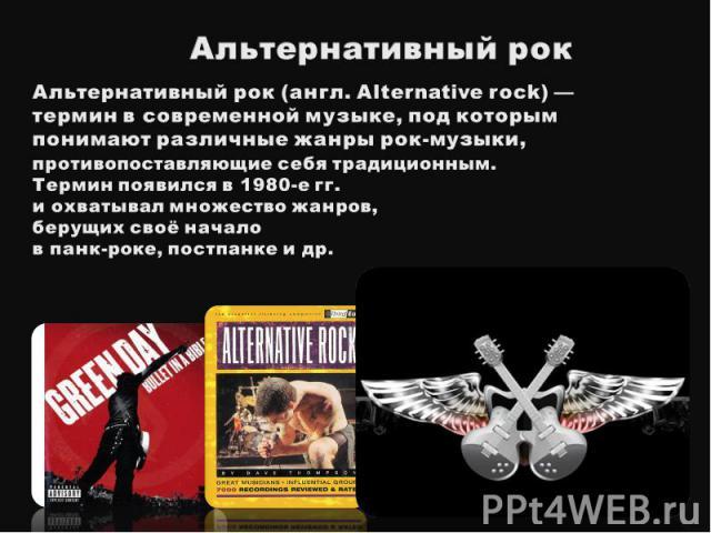 Альтернативный рокАльтернативный рок(англ. Alternative rock) — термин в современной музыке, под которым понимают различные жанры рок-музыки,противопоставляющие себя традиционным. Термин появился в 1980-е гг. и охватывал множество жанров, берущих св…