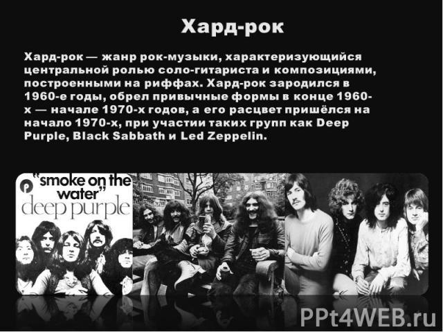 Хард-рокХард-рок— жанр рок-музыки, характеризующийся центральной ролью соло-гитариста и композициями, построенными на риффах. Хард-рок зародился в 1960-е годы, обрел привычные формы в конце 1960-х — начале 1970-х годов, а его расцвет пришёлся на на…