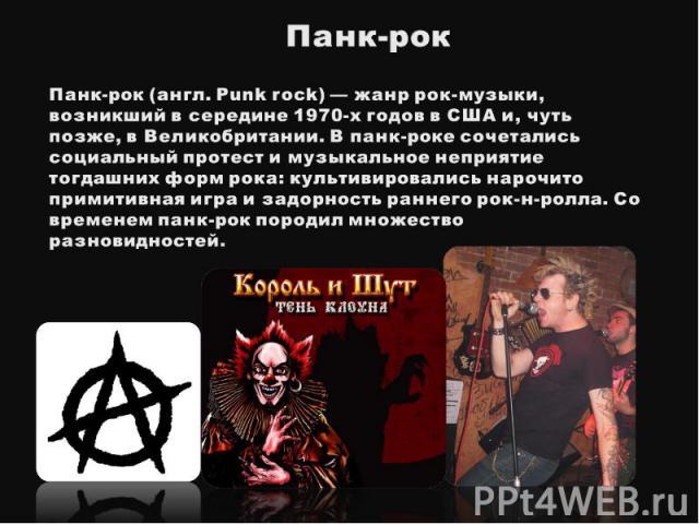 Панк-рокПанк-рок(англ. Punk rock) — жанр рок-музыки, возникший в середине 1970-х годов в США и, чуть позже, в Великобритании. В панк-роке сочетались социальный протест и музыкальное неприятие тогдашних форм рока: культивировались нарочито примитивн…