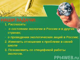 НАШИ ЗАДАЧИ: 1. Рассказать: о состоянии экологии в России и в других странах;о п